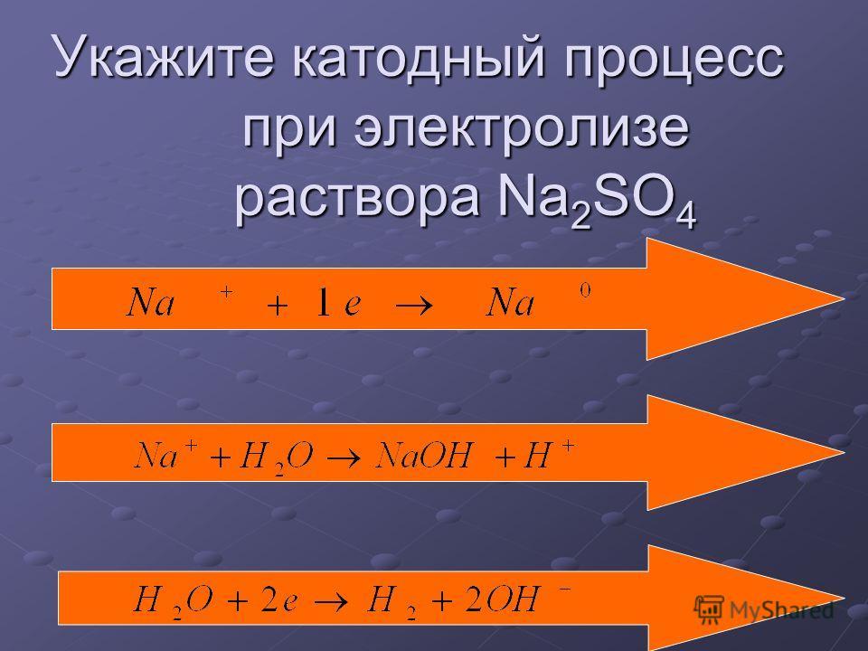 Укажите катодный процесс при электролизе раствора Na 2 SO 4