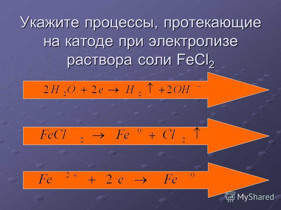 Укажите процессы, протекающие на катоде при электролизе раствора соли FeCl 2