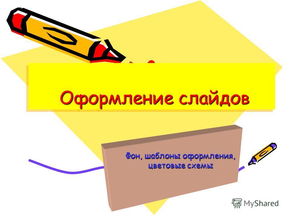 Фон, шаблоны оформления, цветовые схемы Оформление слайдов Оформление слайдов
