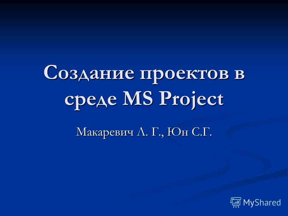 Создание проектов в среде MS Project Макаревич Л. Г., Юн С.Г.