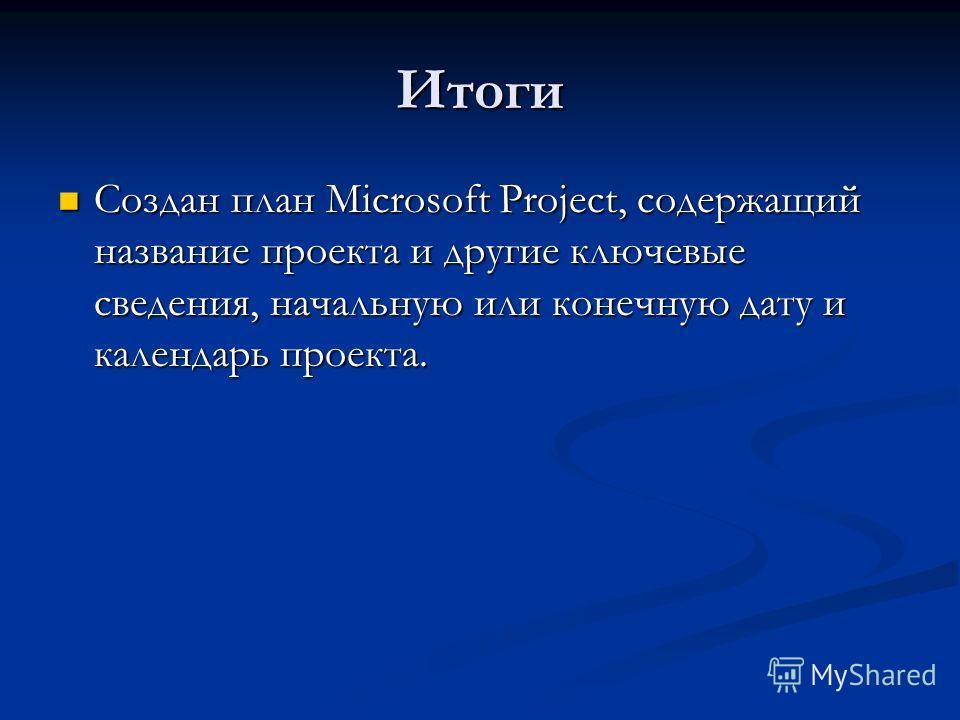 Итоги Создан план Microsoft Project, содержащий название проекта и другие ключевые сведения, начальную или конечную дату и календарь проекта. Создан план Microsoft Project, содержащий название проекта и другие ключевые сведения, начальную или конечну