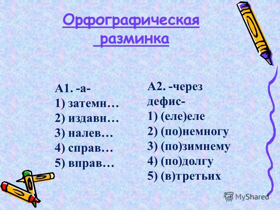 Орфографическая разминка А1. -а- 1) затемн… 2) издавн… 3) налев… 4) справ… 5) вправ… А2. -через дефис- 1) (еле)еле 2) (по)немногу 3) (по)зимнему 4) (по)долгу 5) (в)третьих