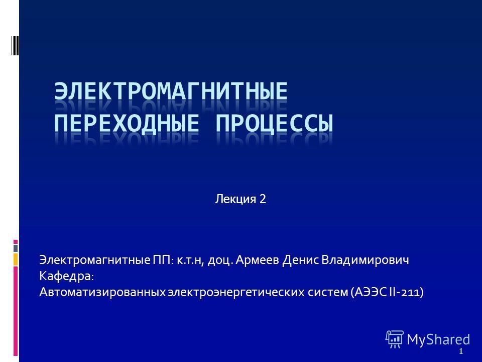 Электромагнитные ПП: к.т.н, доц. Армеев Денис Владимирович Кафедра: Автоматизированных электроэнергетических систем (АЭЭС II-211) Лекция 2 1