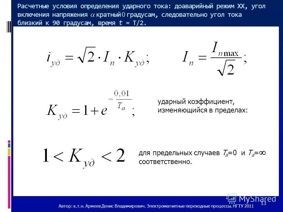 Расчетные условия определения ударного тока: доаварийный режим ХХ, угол включения напряжения кратныйградусам, следовательно угол тока близкий к 90 градусам, время t = T/2. ударный коэффициент, изменяющийся в пределах: для предельных случаев T a =0 и