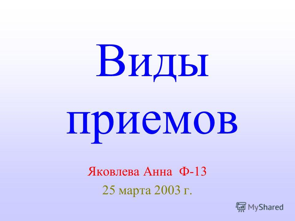 Виды приемов Яковлева Анна Ф-13 25 марта 2003 г.
