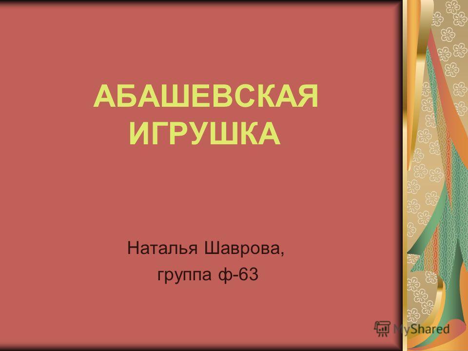 АБАШЕВСКАЯ ИГРУШКА Наталья Шаврова, группа ф-63