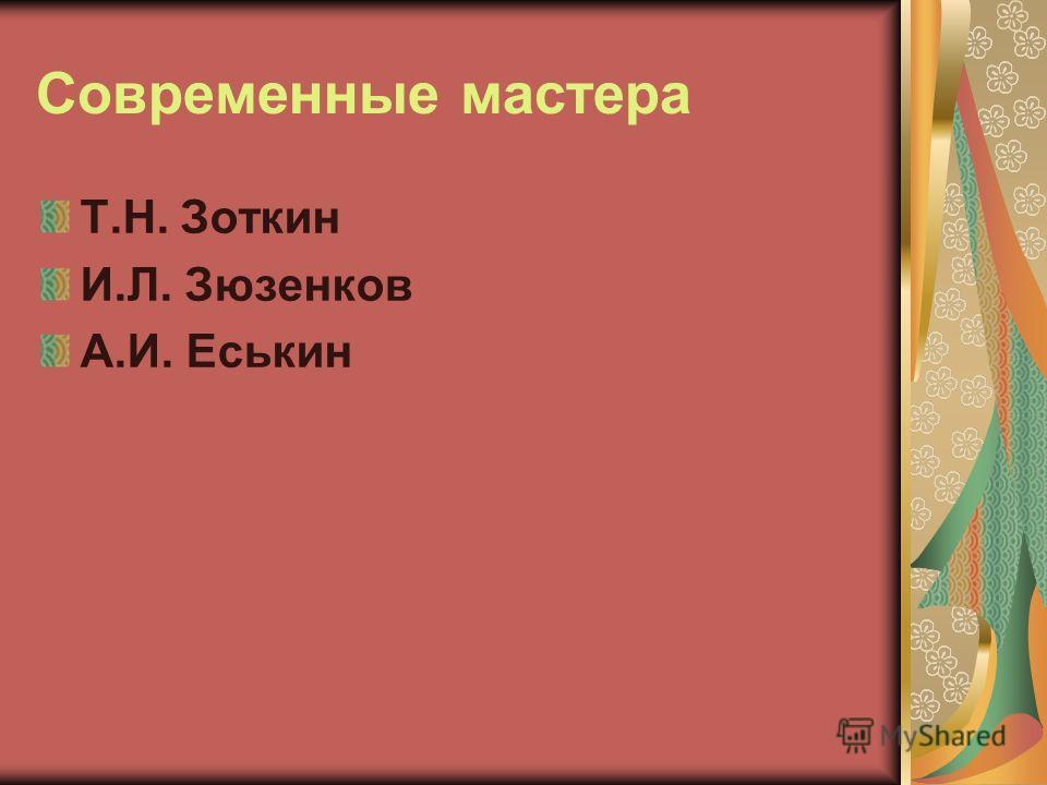Современные мастера Т.Н. Зоткин И.Л. Зюзенков А.И. Еськин