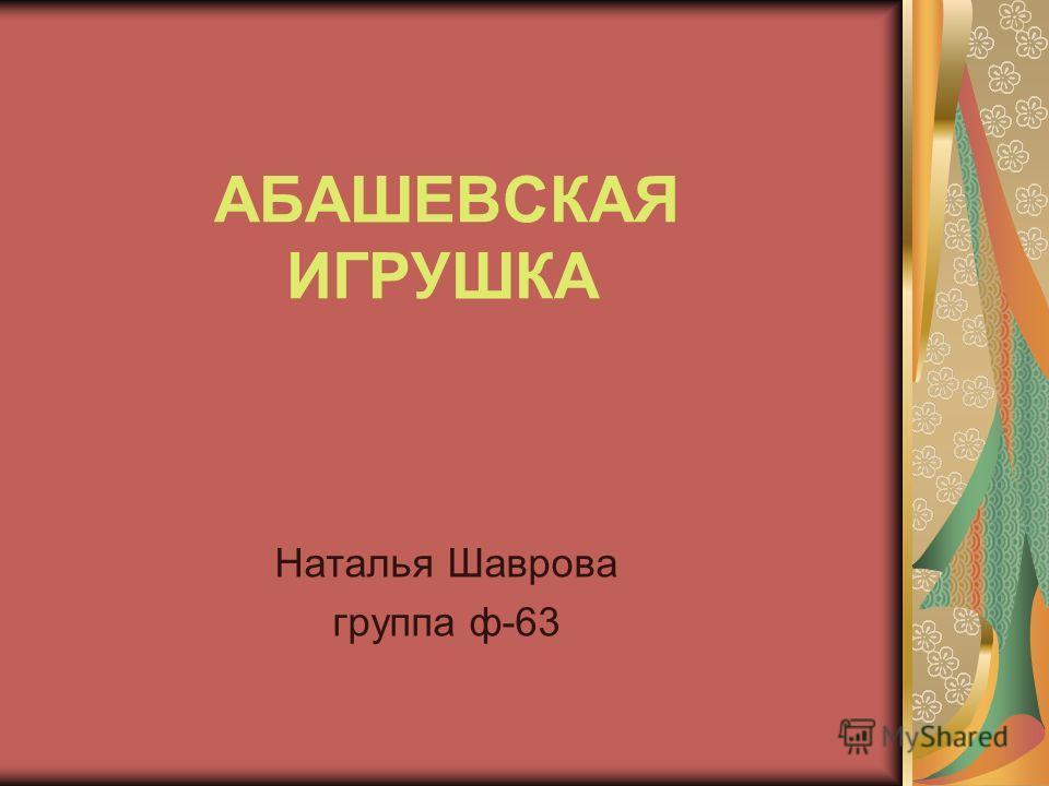 АБАШЕВСКАЯ ИГРУШКА Наталья Шаврова группа ф-63