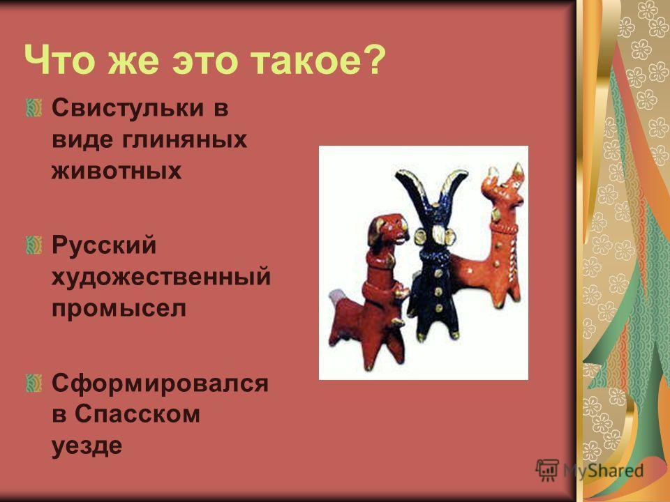 Что же это такое? Свистульки в виде глиняных животных Русский художественный промысел Сформировался в Спасском уезде