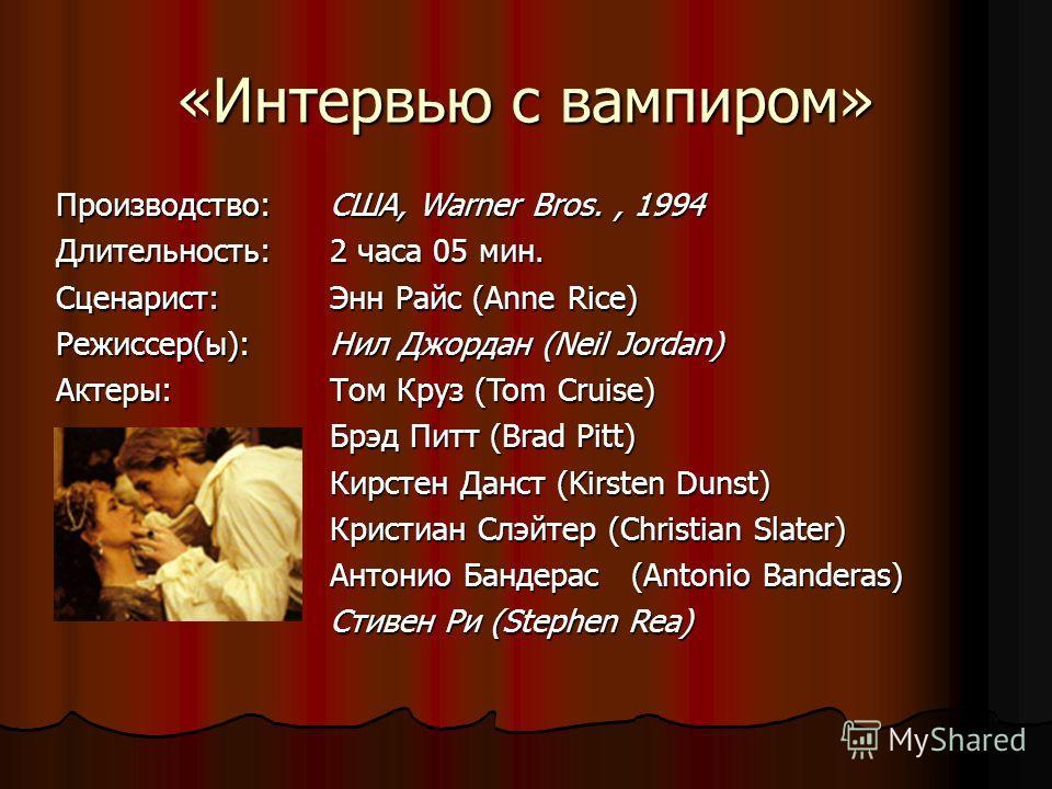 «Интервью с вампиром» Производство:Длительность: Cценарист: Режиссер(ы):Актеры: США, Warner Bros., 1994 2 часа 05 мин. Энн Райс (Anne Rice) Нил Джордан (Neil Jordan) Том Круз (Tom Cruise) Брэд Питт (Brad Pitt) Кирстен Данст (Kirsten Dunst) Кристиан С