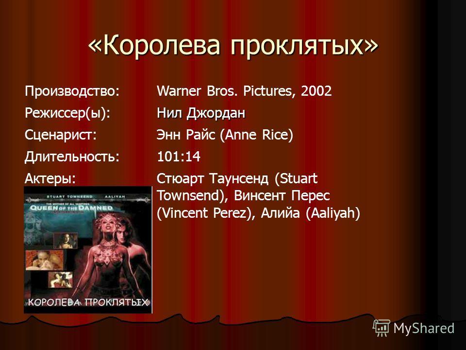 «Королева проклятых» Производство:Warner Bros. Pictures, 2002 Режиссер(ы): Нил Джордан Cценарист:Энн Райс (Anne Rice) Длительность:101:14 Актеры:Стюарт Таунсенд (Stuart Townsend), Винсент Перес (Vincent Perez), Алийа (Aaliyah)