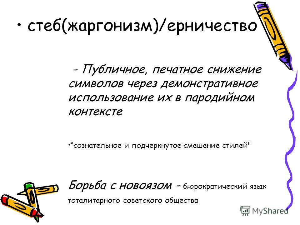 стеб(жаргонизм)/ерничество - Публичное, печатное снижение символов через демонстративное использование их в пародийном контексте сознательное и подчеркнутое смешение стилей Борьба с новоязом - бюрократический язык тоталитарного советского общества