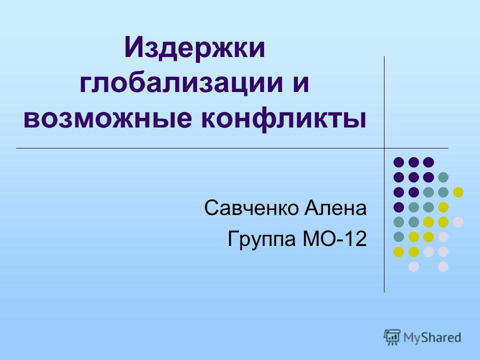 Издержки глобализации и возможные конфликты Савченко Алена Группа МО-12