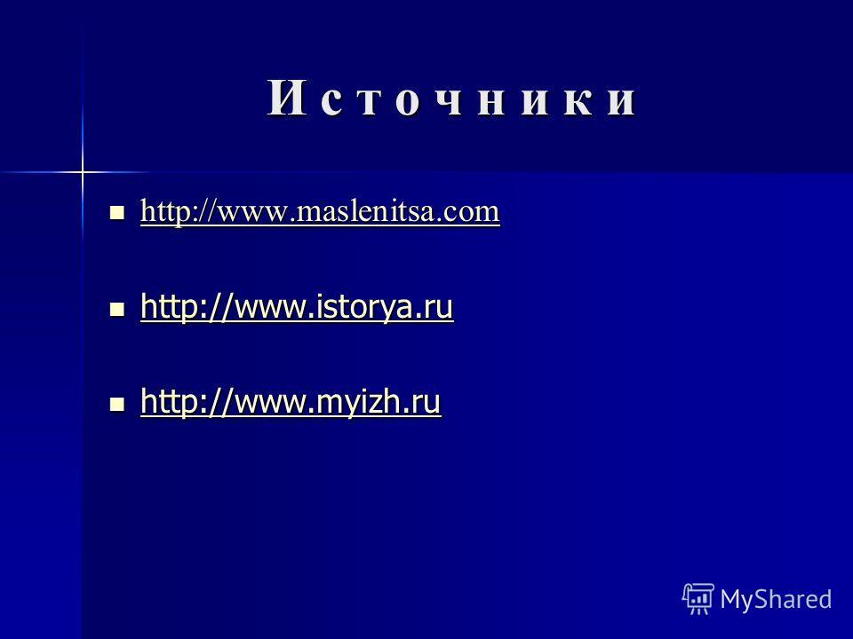 И с т о ч н и к и http://www.maslenitsa.com http://www.maslenitsa.com http://www.maslenitsa.com http://www.istorya.ru http://www.istorya.ru http://www.istorya.ru http://www.myizh.ru http://www.myizh.ru http://www.myizh.ru