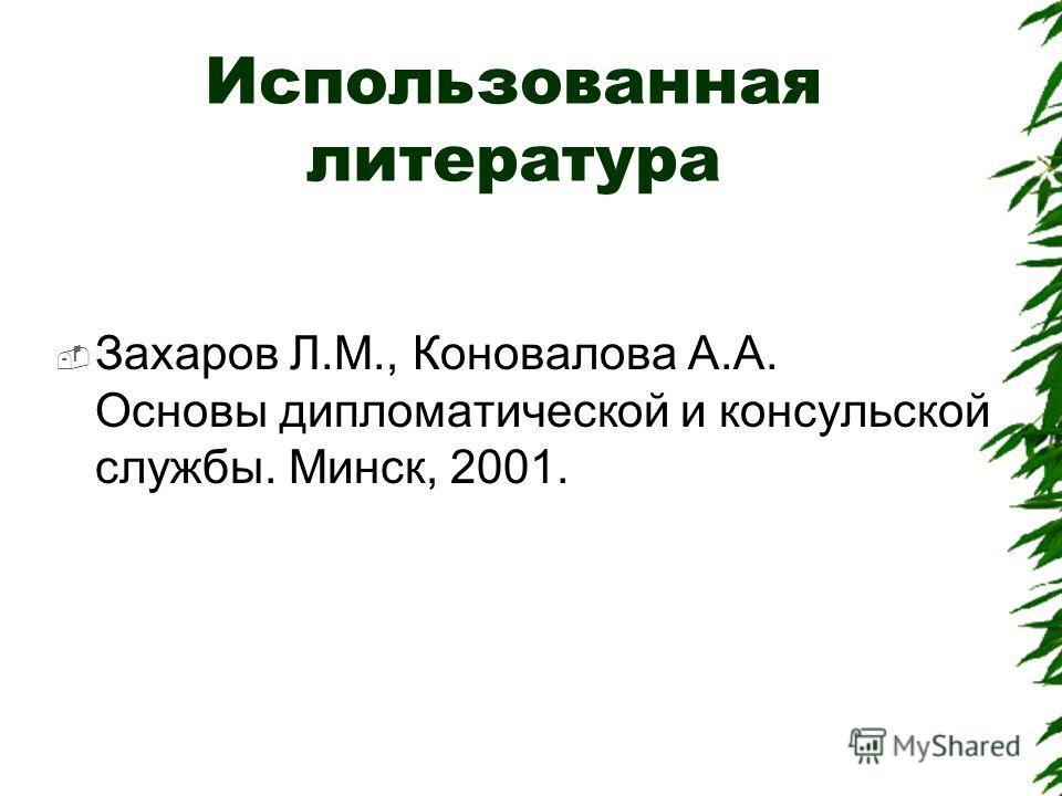 Использованная литература Захаров Л.М., Коновалова А.А. Основы дипломатической и консульской службы. Минск, 2001.