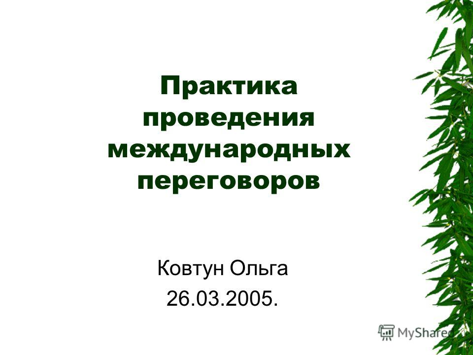 Практика проведения международных переговоров Ковтун Ольга 26.03.2005.