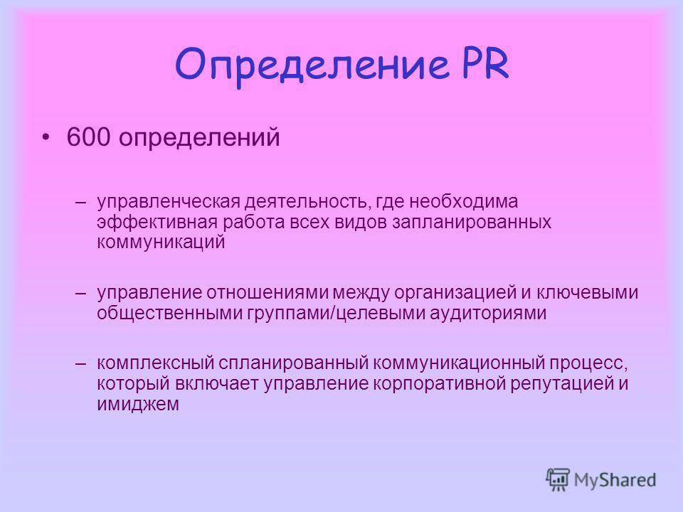 Определение PR 600 определений –управленческая деятельность, где необходима эффективная работа всех видов запланированных коммуникаций –управление отношениями между организацией и ключевыми общественными группами/целевыми аудиториями –комплексный спл