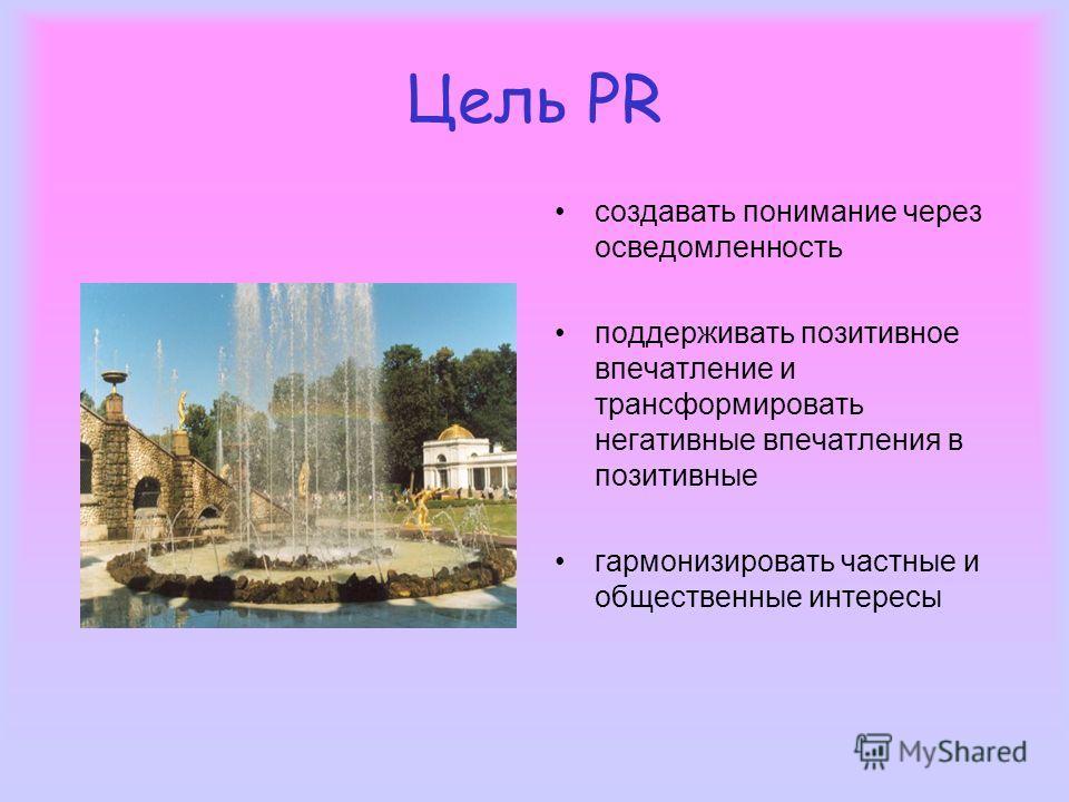 Цель PR создавать понимание через осведомленность поддерживать позитивное впечатление и трансформировать негативные впечатления в позитивные гармонизировать частные и общественные интересы