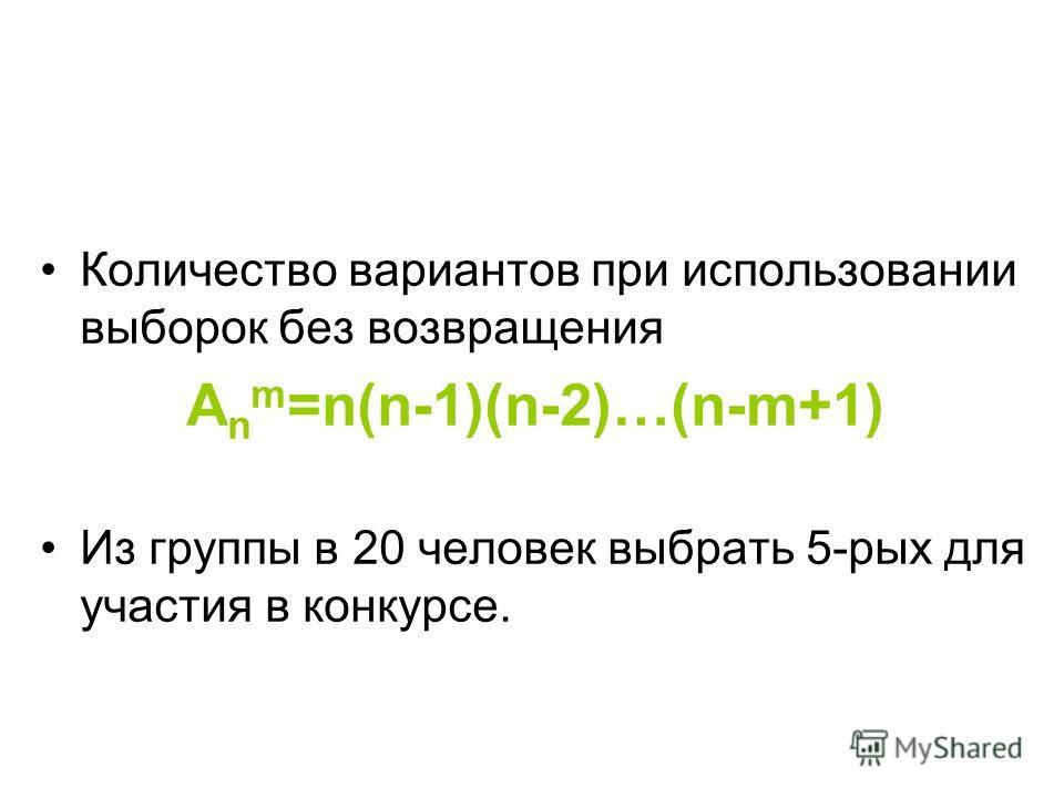 Количество вариантов при использовании выборок без возвращения A n m =n(n-1)(n-2)…(n-m+1) Из группы в 20 человек выбрать 5-рых для участия в конкурсе.