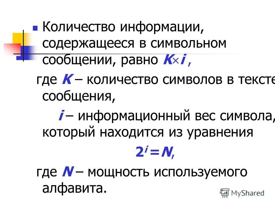 Количество информации, содержащееся в символьном сообщении, равно K i, где K – количество символов в тексте сообщения, i – информационный вес символа, который находится из уравнения 2 i =N, где N – мощность используемого алфавита.