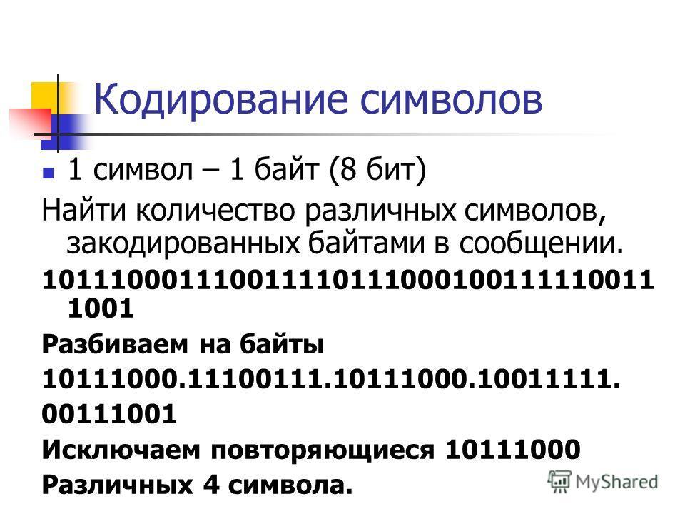 Кодирование символов 1 символ – 1 байт (8 бит) Найти количество различных символов, закодированных байтами в сообщении. 101110001110011110111000100111110011 1001 Разбиваем на байты 10111000.11100111.10111000.10011111. 00111001 Исключаем повторяющиеся
