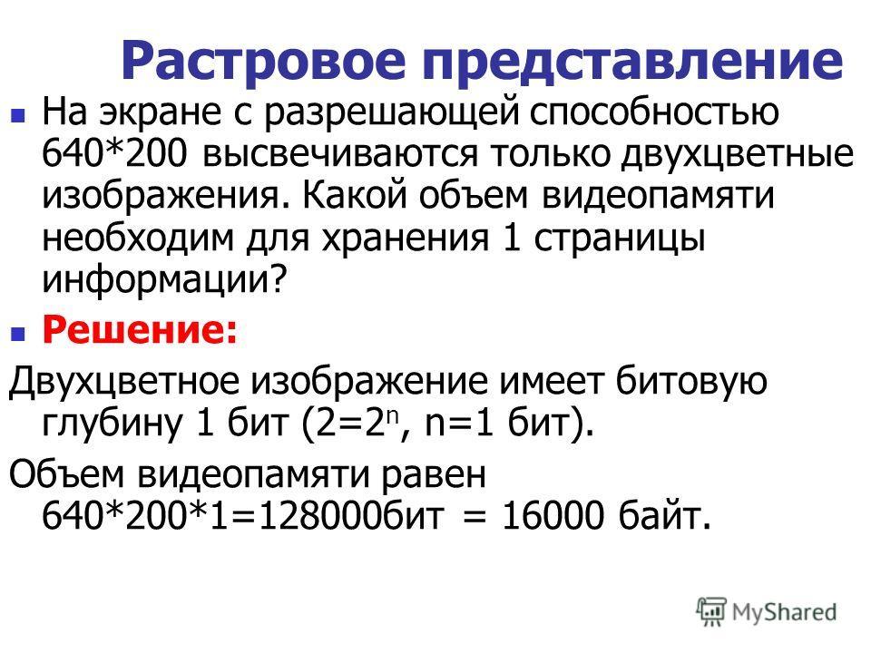 На экране с разрешающей способностью 640*200 высвечиваются только двухцветные изображения. Какой объем видеопамяти необходим для хранения 1 страницы информации? Решение: Двухцветное изображение имеет битовую глубину 1 бит (2=2 n, n=1 бит). Объем виде