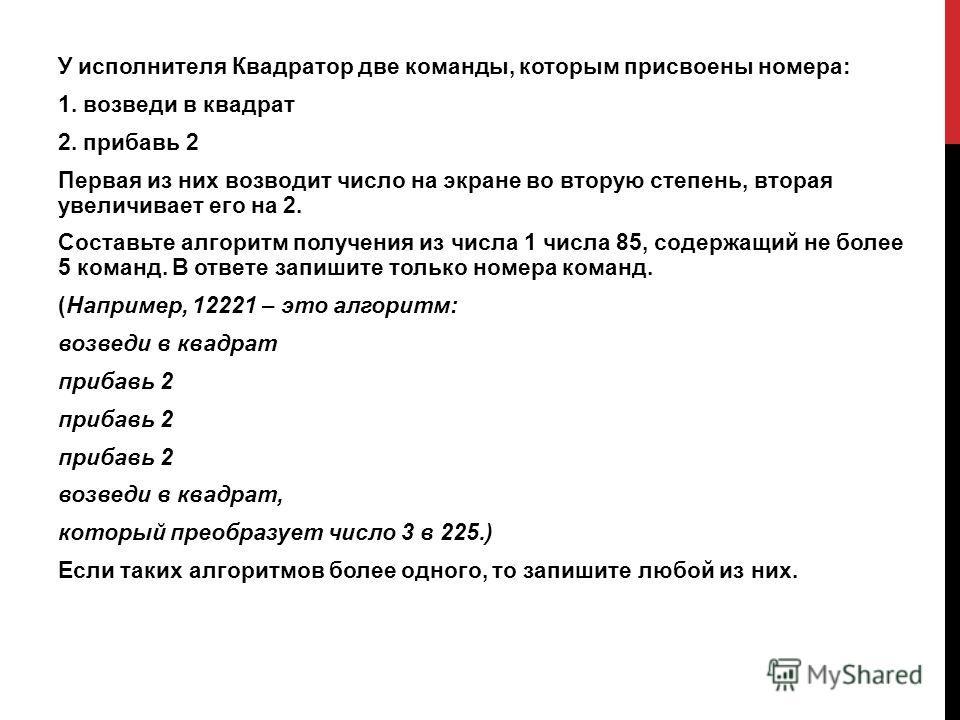 У исполнителя Квадратор две команды, которым присвоены номера: 1. возведи в квадрат 2. прибавь 2 Первая из них возводит число на экране во вторую степень, вторая увеличивает его на 2. Составьте алгоритм получения из числа 1 числа 85, содержащий не бо