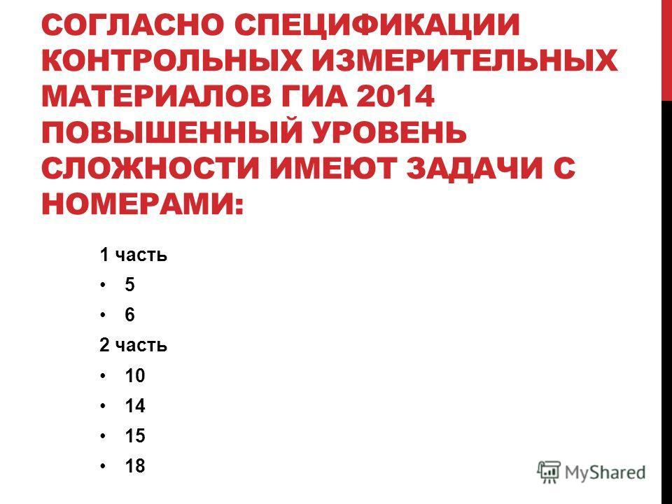 СОГЛАСНО СПЕЦИФИКАЦИИ КОНТРОЛЬНЫХ ИЗМЕРИТЕЛЬНЫХ МАТЕРИАЛОВ ГИА 2014 ПОВЫШЕННЫЙ УРОВЕНЬ СЛОЖНОСТИ ИМЕЮТ ЗАДАЧИ С НОМЕРАМИ: 1 часть 5 6 2 часть 10 14 15 18