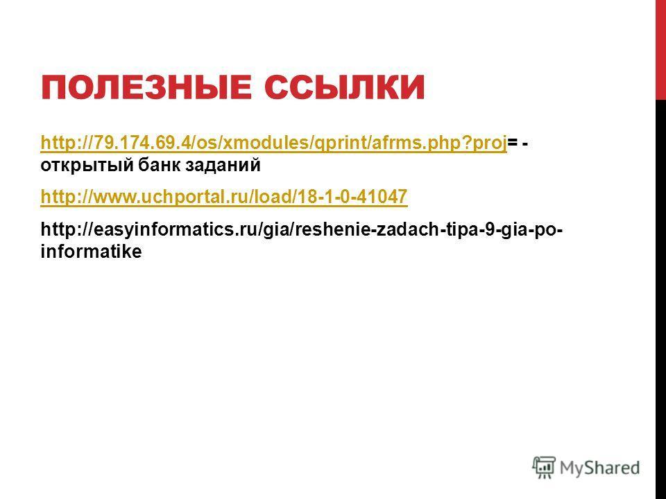 ПОЛЕЗНЫЕ ССЫЛКИ http://79.174.69.4/os/xmodules/qprint/afrms.php?projhttp://79.174.69.4/os/xmodules/qprint/afrms.php?proj= - открытый банк заданий http://www.uchportal.ru/load/18-1-0-41047 http://easyinformatics.ru/gia/reshenie-zadach-tipa-9-gia-po- i
