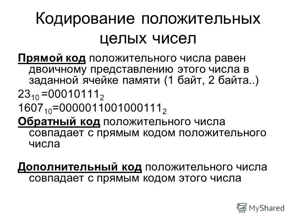 Кодирование положительных целых чисел Прямой код положительного числа равен двоичному представлению этого числа в заданной ячейке памяти (1 байт, 2 байта..) 23 10 =00010111 2 1607 10 =0000011001000111 2 Обратный код положительного числа совпадает с п