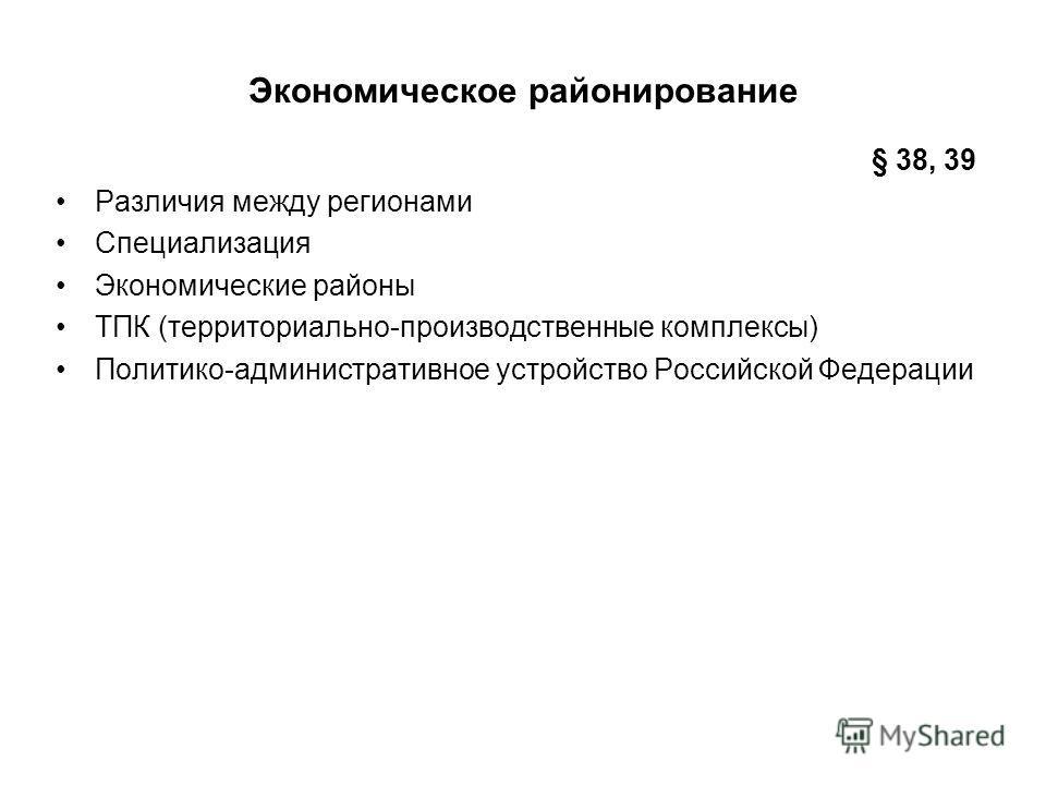 Различия между регионами Специализация Экономические районы ТПК (территориально-производственные комплексы) Политико-административное устройство Российской Федерации Экономическое районирование § 38, 39