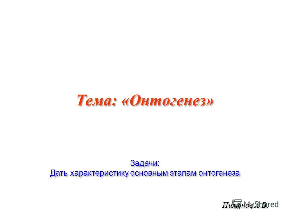 Тема: «Онтогенез» Пименов А.В. Задачи: Дать характеристику основным этапам онтогенеза Задачи: Дать характеристику основным этапам онтогенеза