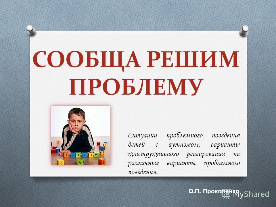 СООБЩА РЕШИМ ПРОБЛЕМУ Ситуации проблемного поведения детей с аутизмом, варианты конструктивного реагирования на различные варианты проблемного поведения. О. П. Прокопенко