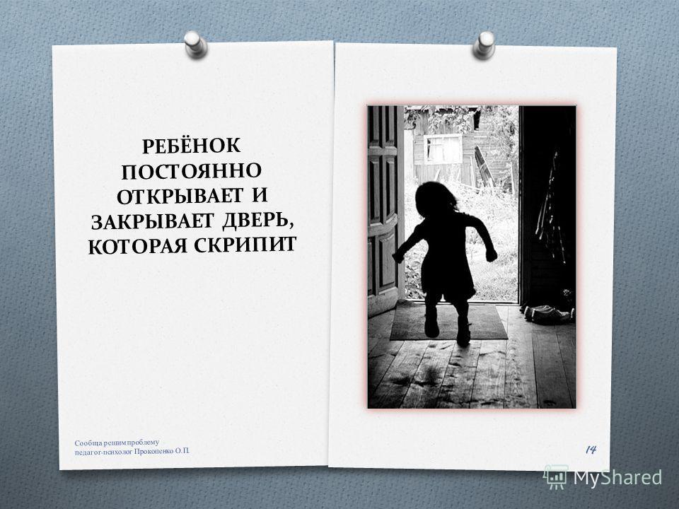 РЕБЁНОК ПОСТОЯННО ОТКРЫВАЕТ И ЗАКРЫВАЕТ ДВЕРЬ, КОТОРАЯ СКРИПИТ Сообща решим проблему педагог - психолог Прокопенко О. П. 14