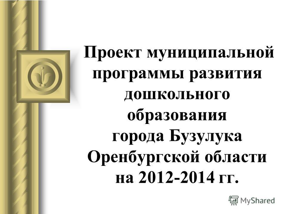 Проект муниципальной программы развития дошкольного образования города Бузулука Оренбургской области на 2012-2014 гг.