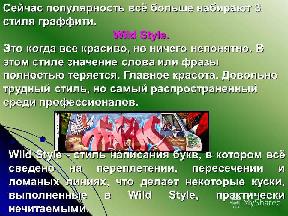 Wild Style - стиль написания букв, в котором всё сведено на переплетении, пересечении и ломаных линиях, что делает некоторые куски, выполненные в Wild Style, практически нечитаемыми. Сейчас популярность всё больше набирают 3 стиля граффити. Wild Styl