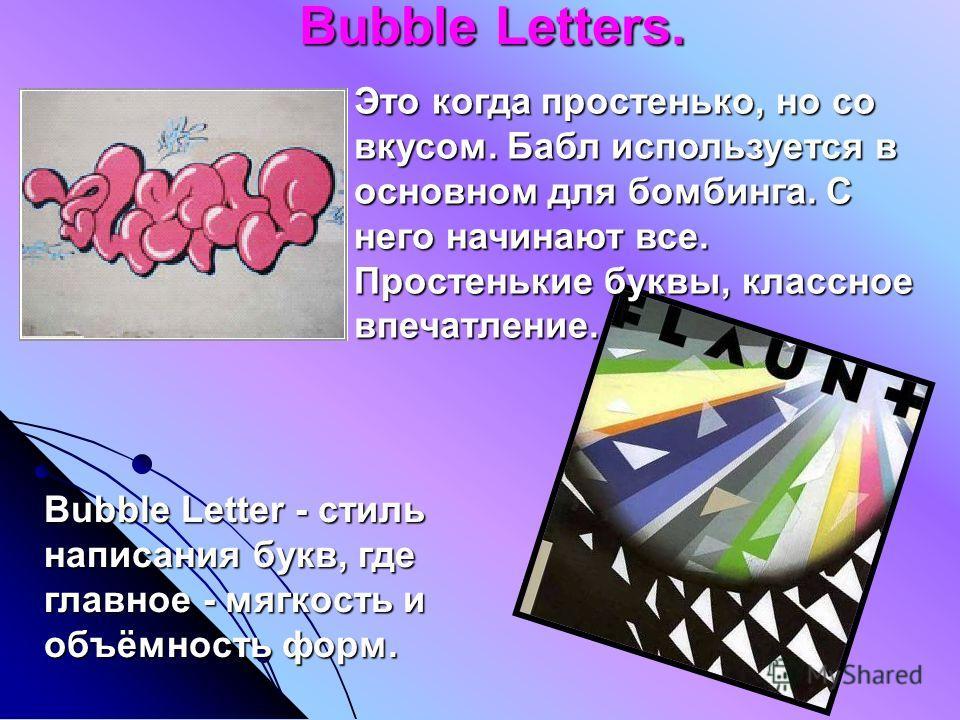 Bubble Letters. Bubble Letters. Bubble Letter - стиль написания букв, где главное - мягкость и объёмность форм. Это когда простенько, но со вкусом. Бабл используется в основном для бомбинга. С него начинают все. Простенькие буквы, классное впечатлени