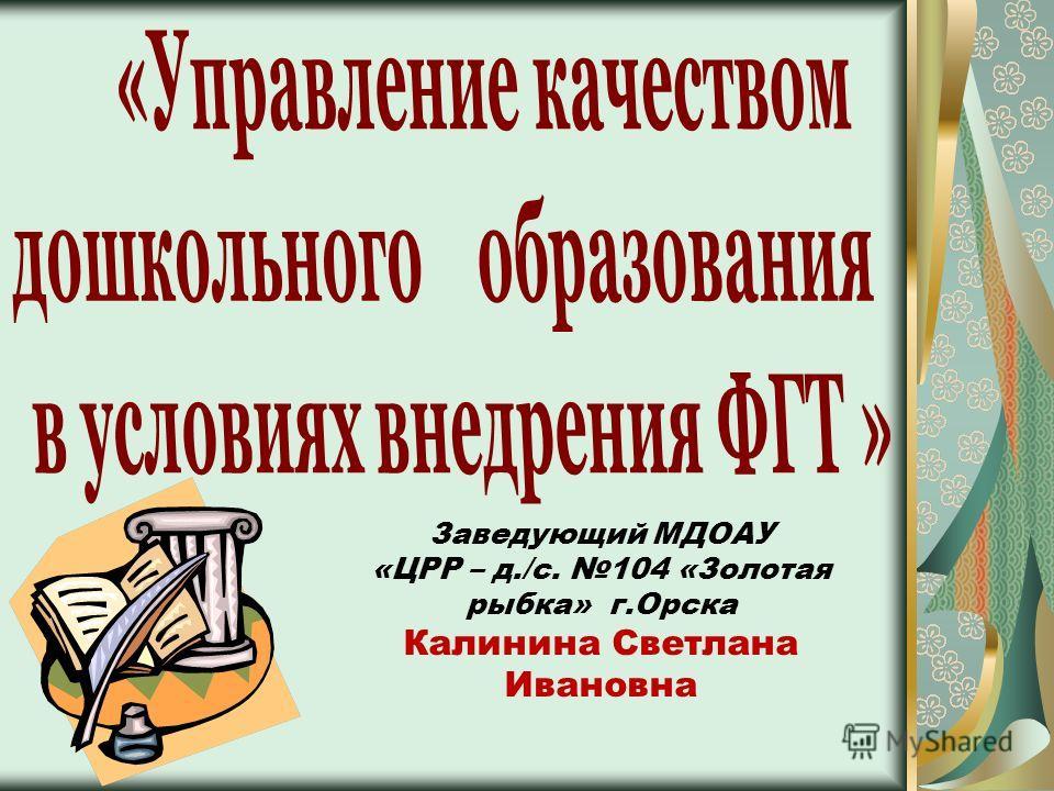 Заведующий МДОАУ «ЦРР – д./с. 104 «Золотая рыбка» г.Орска Калинина Светлана Ивановна