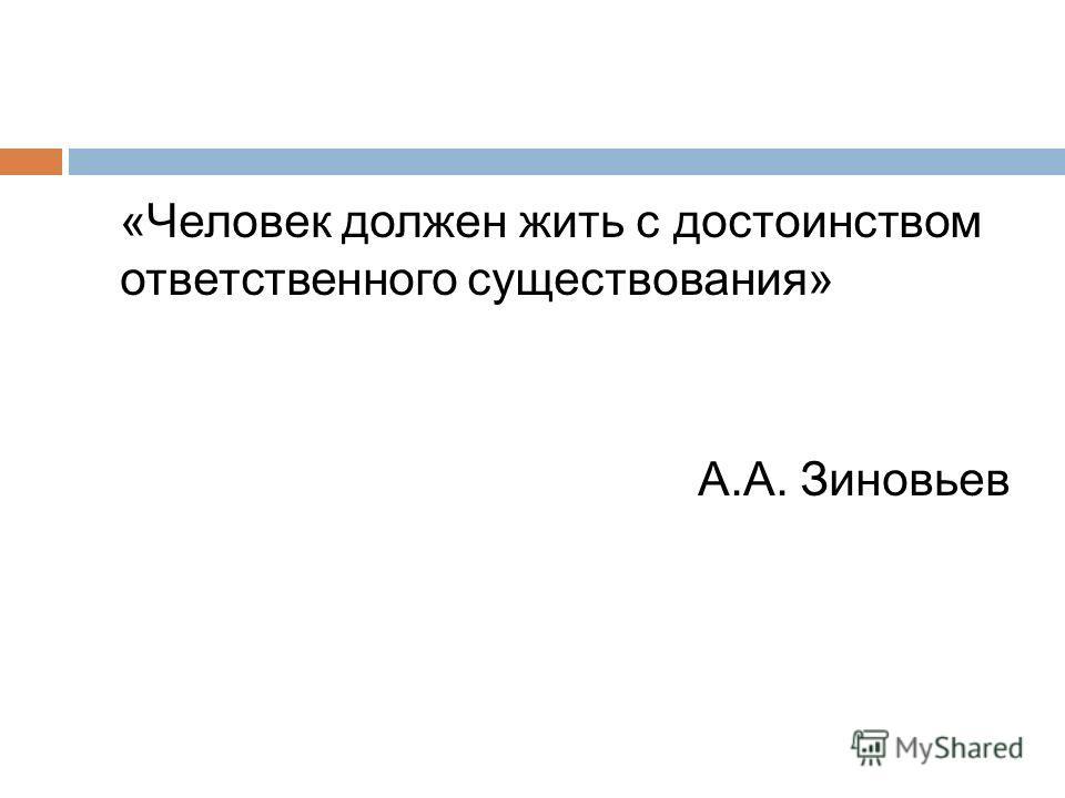 «Человек должен жить с достоинством ответственного существования» А.А. Зиновьев