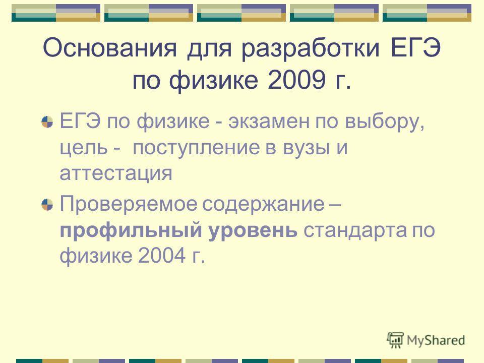 Основания для разработки ЕГЭ по физике 2009 г. ЕГЭ по физике - экзамен по выбору, цель - поступление в вузы и аттестация Проверяемое содержание – профильный уровень стандарта по физике 2004 г.