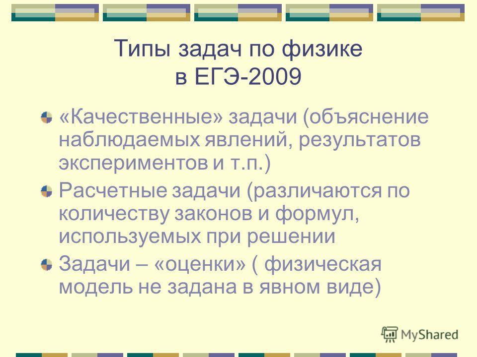 Типы задач по физике в ЕГЭ-2009 «Качественные» задачи (объяснение наблюдаемых явлений, результатов экспериментов и т.п.) Расчетные задачи (различаются по количеству законов и формул, используемых при решении Задачи – «оценки» ( физическая модель не з