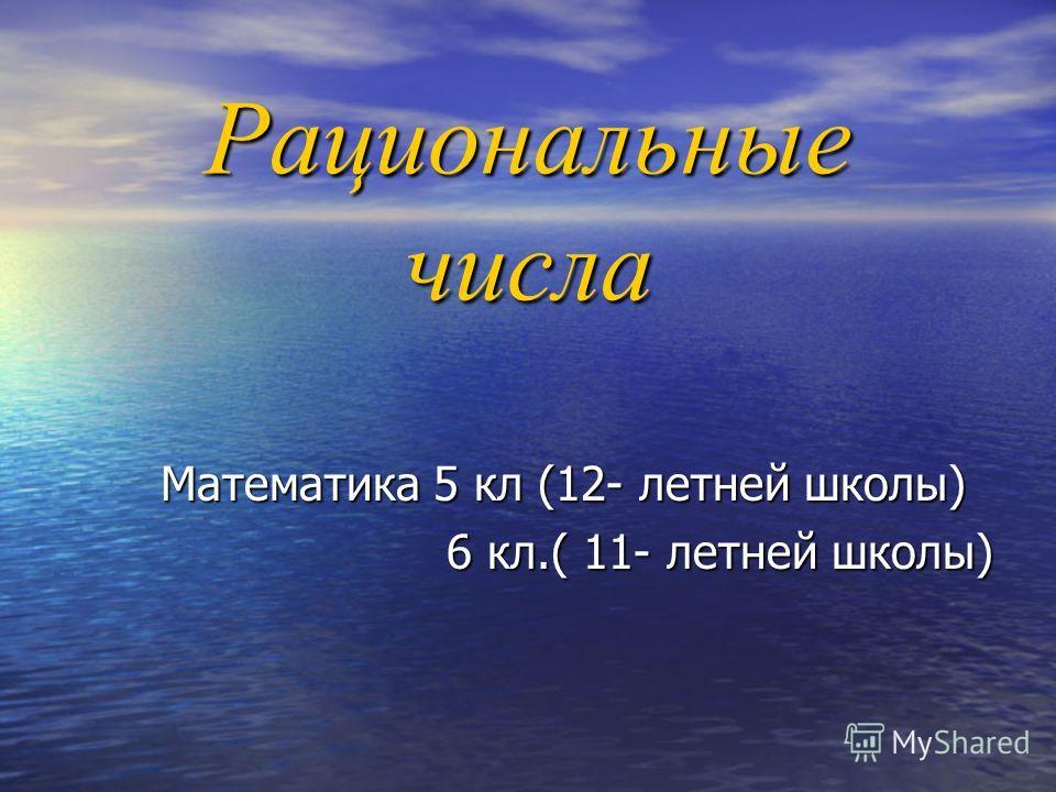 Рациональные числа Математика 5 кл (12- летней школы) 6 кл.( 11- летней школы)