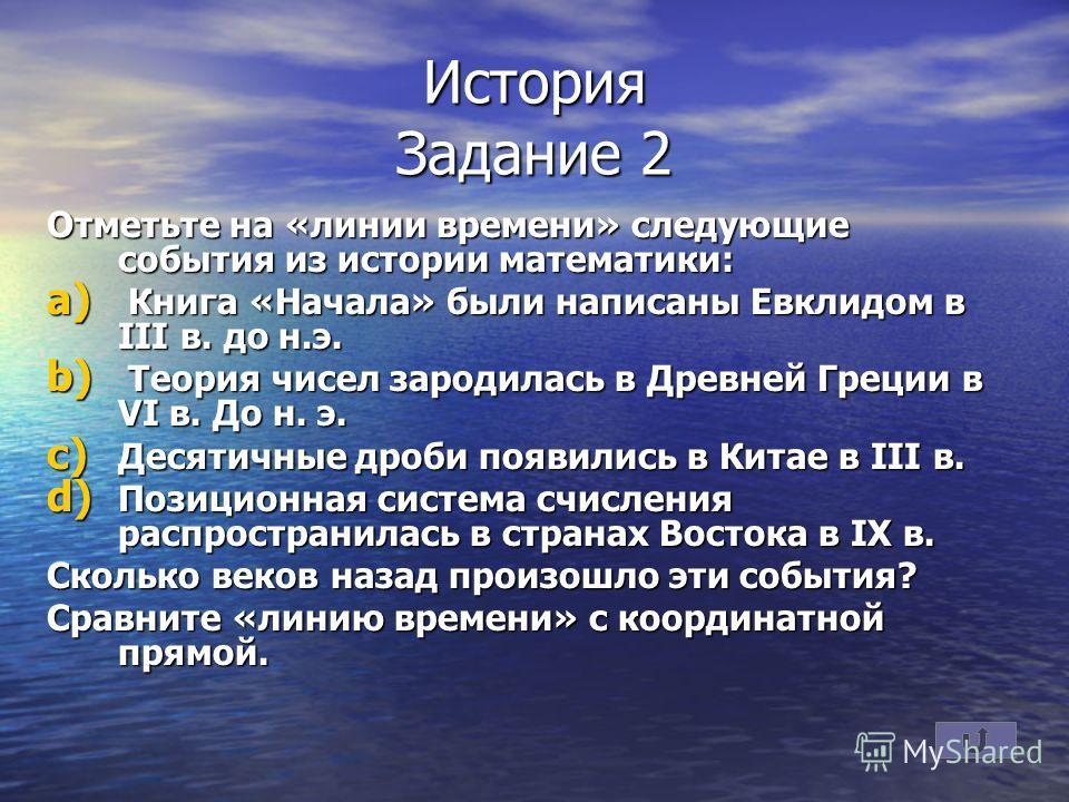 История Задание 2 Отметьте на «линии времени» следующие события из истории математики: a) Книга «Начала» были написаны Евклидом в III в. до н.э. b) Теория чисел зародилась в Древней Греции в VI в. До н. э. c) Десятичные дроби появились в Китае в III