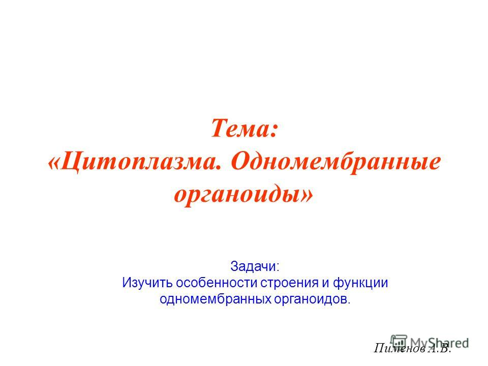 Тема: «Цитоплазма. Одномембранные органоиды» Пименов А.В. Задачи: Изучить особенности строения и функции одномембранных органоидов.