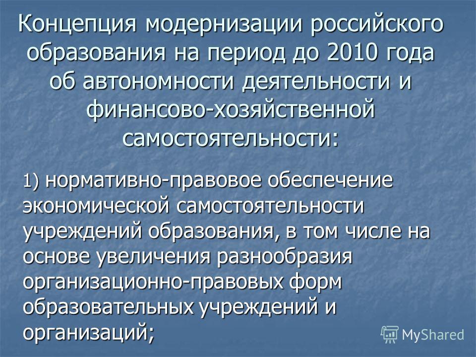 Концепция модернизации российского образования на период до 2010 года об автономности деятельности и финансово-хозяйственной самостоятельности: 1) нормативно-правовое обеспечение экономической самостоятельности учреждений образования, в том числе на