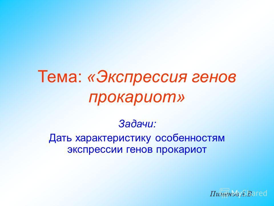Задачи: Дать характеристику особенностям экспрессии генов прокариот Тема: «Экспрессия генов прокариот» Пименов А.В.