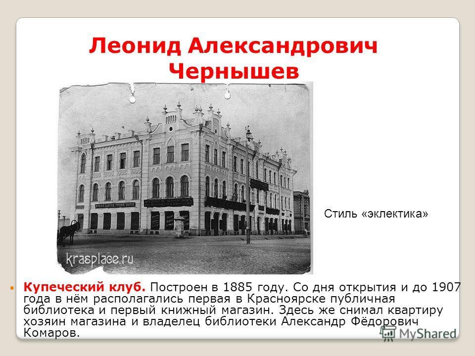 Купеческий клуб. Построен в 1885 году. Со дня открытия и до 1907 года в нём располагались первая в Красноярске публичная библиотека и первый книжный магазин. Здесь же снимал квартиру хозяин магазина и владелец библиотеки Александр Фёдорович Комаров.