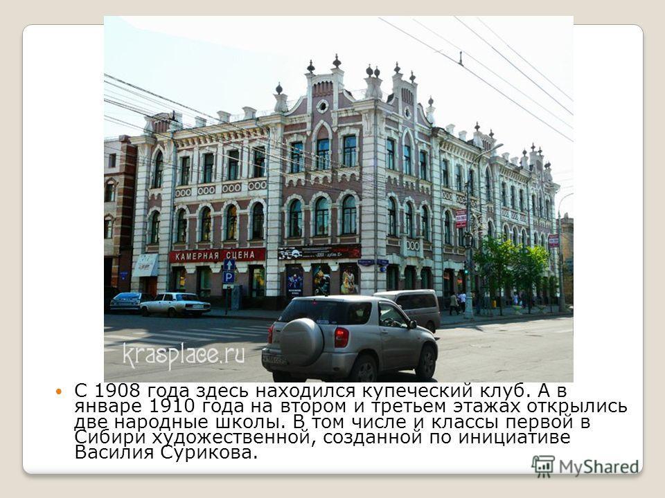 С 1908 года здесь находился купеческий клуб. А в январе 1910 года на втором и третьем этажах открылись две народные школы. В том числе и классы первой в Сибири художественной, созданной по инициативе Василия Сурикова.