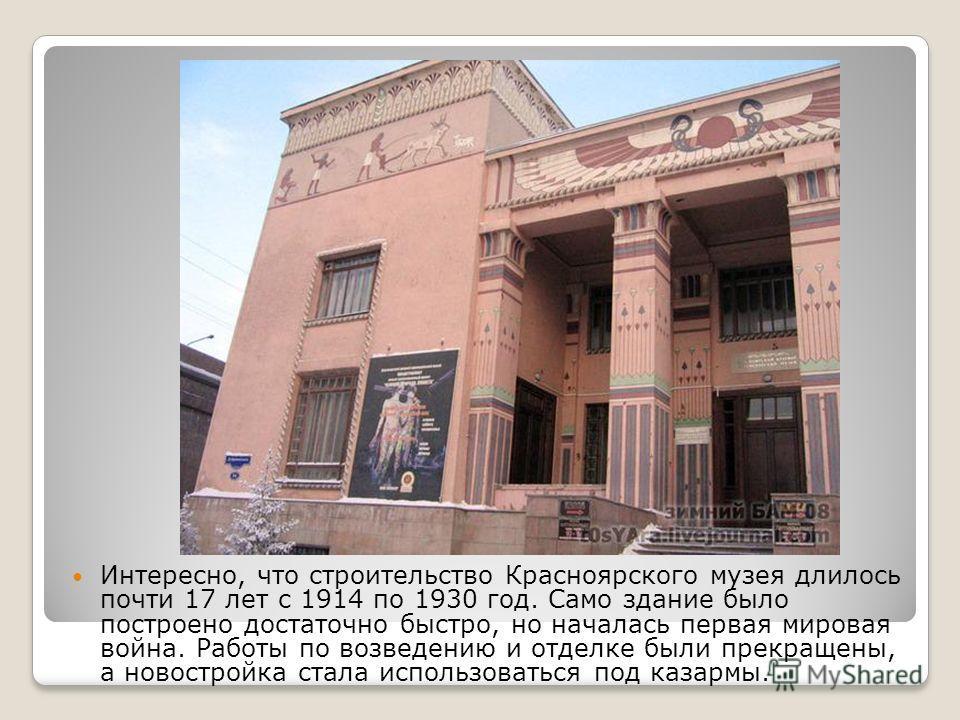 Интересно, что строительство Красноярского музея длилось почти 17 лет с 1914 по 1930 год. Само здание было построено достаточно быстро, но началась первая мировая война. Работы по возведению и отделке были прекращены, а новостройка стала использовать