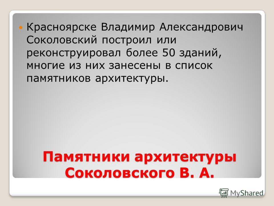 Памятники архитектуры Соколовского В. А. Красноярске Владимир Александрович Соколовский построил или реконструировал более 50 зданий, многие из них занесены в список памятников архитектуры.